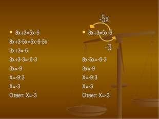 8х+3=5х-6 8х+3-5х=5х-6-5х 3х+3=-6 3х+3-3=-6-3 3х=-9 Х=-9:3 Х=-3 Ответ: Х=-3 8