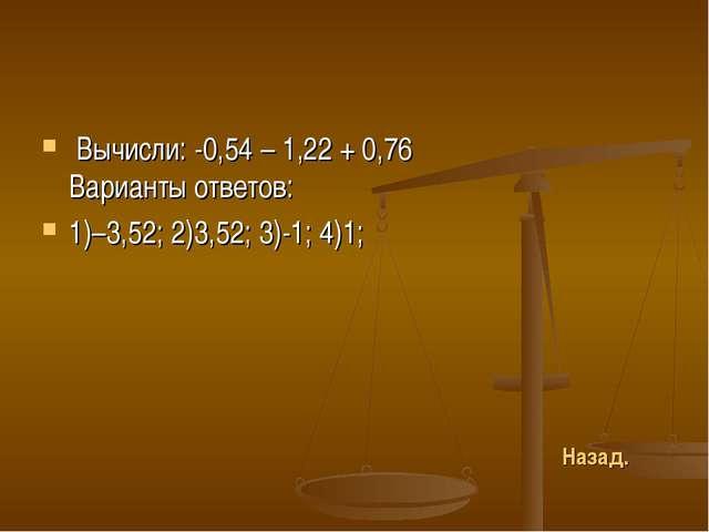 Вычисли: -0,54 – 1,22 + 0,76 Варианты ответов: 1)–3,52; 2)3,52; 3)-1; 4)1; Н...