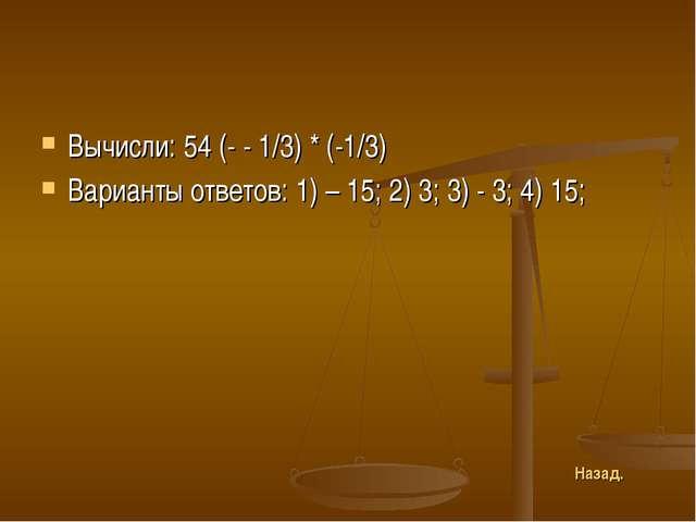 Вычисли: 54 (- - 1/3) * (-1/3) Варианты ответов: 1) – 15; 2) 3; 3) - 3; 4) 15...