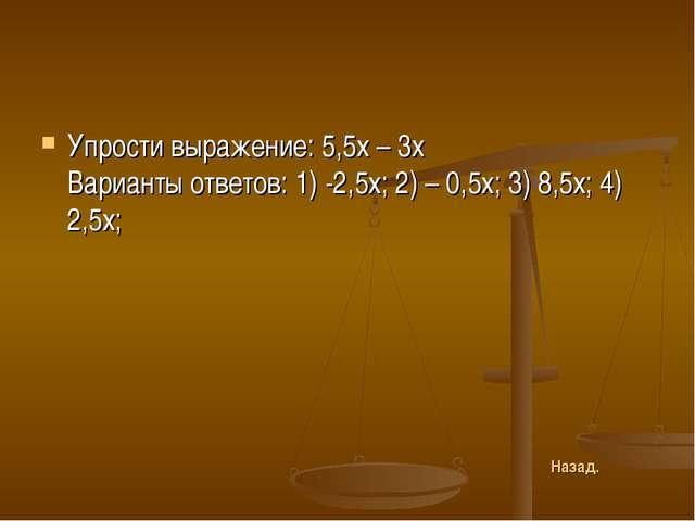 Упрости выражение: 5,5х – 3х Варианты ответов: 1) -2,5х; 2) – 0,5х; 3) 8,5х;...