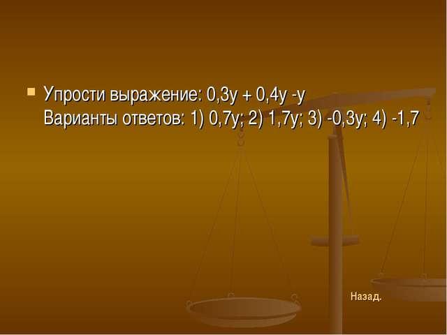Упрости выражение: 0,3у + 0,4у -у Варианты ответов: 1) 0,7у; 2) 1,7у; 3) -0,3...
