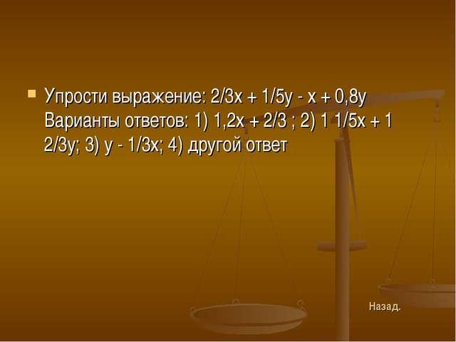 Упрости выражение: 2/3x + 1/5y - х + 0,8у Варианты ответов: 1) 1,2х + 2/3 ; 2...