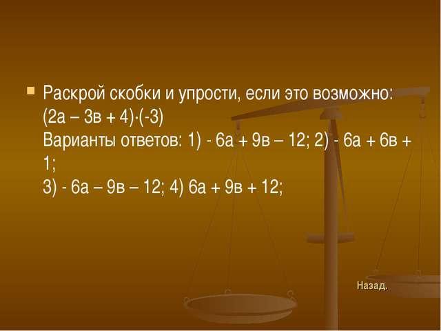 Раскрой скобки и упрости, если это возможно: (2а – 3в + 4)∙(-3) Варианты отве...