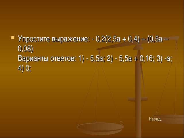 Упростите выражение: - 0,2(2,5а + 0,4) – (0,5а – 0,08) Варианты ответов: 1) -...