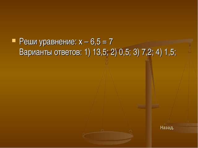 Реши уравнение: х – 6,5 = 7 Варианты ответов: 1) 13,5; 2) 0,5; 3) 7,2; 4) 1,5...