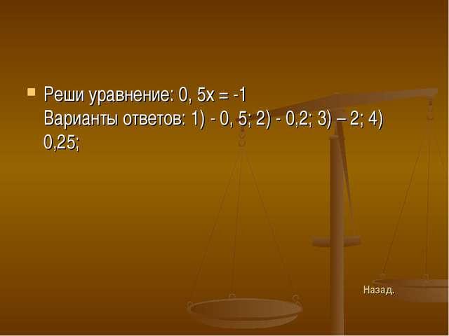 Реши уравнение: 0, 5х = -1 Варианты ответов: 1) - 0, 5; 2) - 0,2; 3) – 2; 4)...