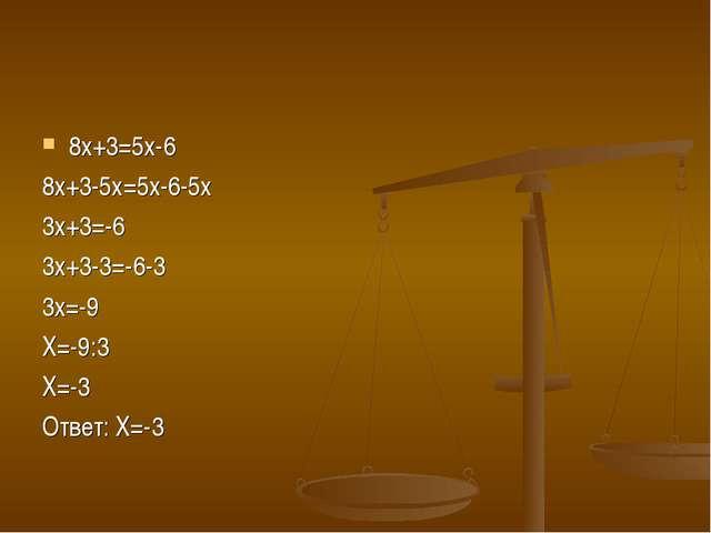 8х+3=5х-6 8х+3-5х=5х-6-5х 3х+3=-6 3х+3-3=-6-3 3х=-9 Х=-9:3 Х=-3 Ответ: Х=-3