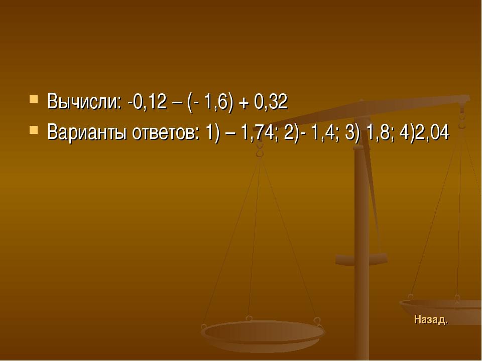 Вычисли: -0,12 – (- 1,6) + 0,32 Варианты ответов: 1) – 1,74; 2)- 1,4; 3) 1,8;...