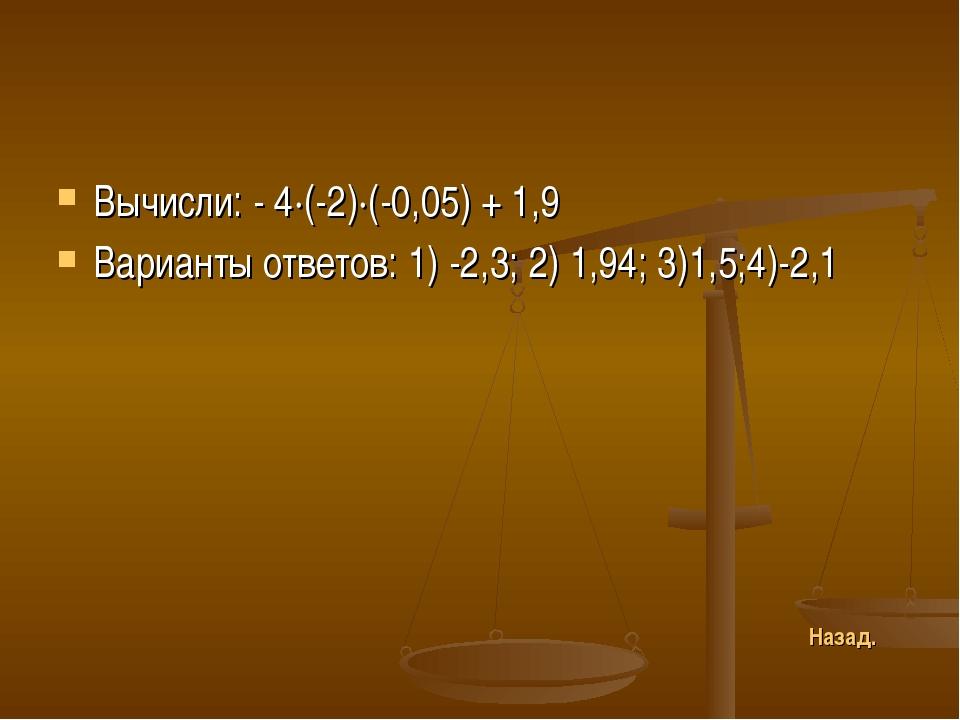 Вычисли: - 4∙(-2)∙(-0,05) + 1,9 Варианты ответов: 1) -2,3; 2) 1,94; 3)1,5;4)-...