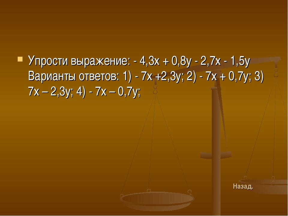 Упрости выражение: - 4,3х + 0,8у - 2,7х - 1,5у Варианты ответов: 1) - 7х +2,3...