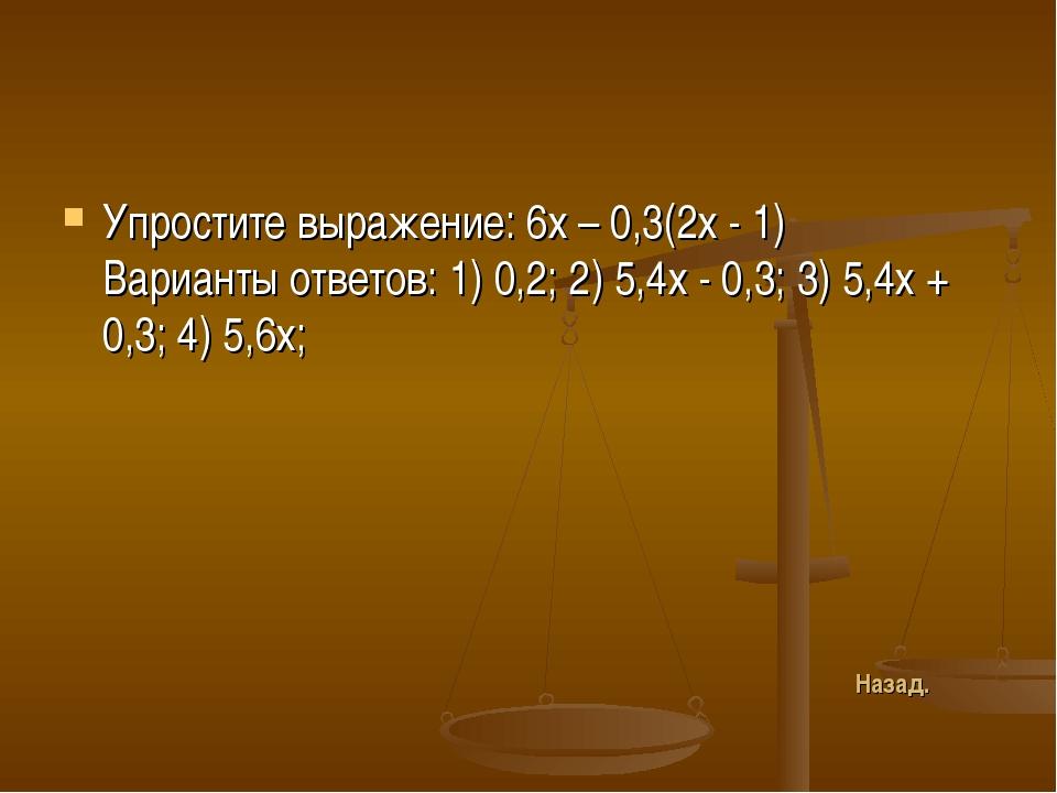 Упростите выражение: 6х – 0,3(2х - 1) Варианты ответов: 1) 0,2; 2) 5,4х - 0,3...