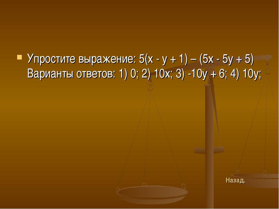 Упростите выражение: 5(х - у + 1) – (5х - 5у + 5) Варианты ответов: 1) 0; 2)...