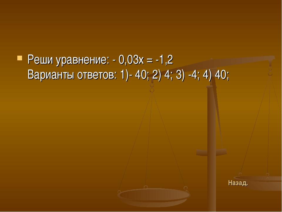 Реши уравнение: - 0,03х = -1,2 Варианты ответов: 1)- 40; 2) 4; 3) -4; 4) 40;...