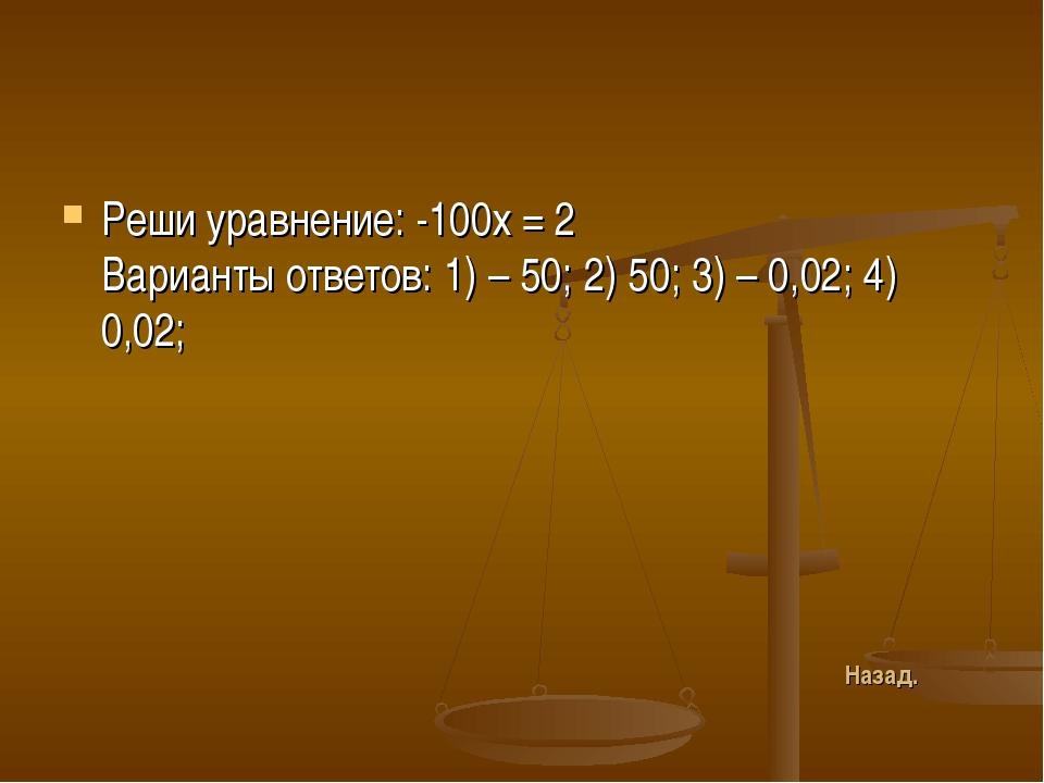 Реши уравнение: -100х = 2 Варианты ответов: 1) – 50; 2) 50; 3) – 0,02; 4) 0,0...