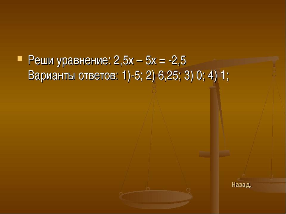 Реши уравнение: 2,5х – 5х = -2,5 Варианты ответов: 1)-5; 2) 6,25; 3) 0; 4) 1;...