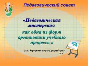 Педагогический совет «Педагогическая мастерская как одна из форм организации