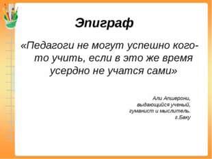 Эпиграф «Педагоги не могут успешно кого-то учить, если в это же время усердно