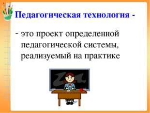 Педагогическая технология - это проект определенной педагогической системы, р