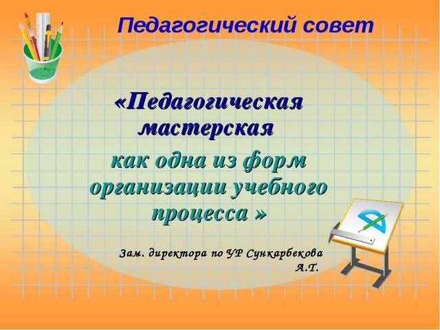 Педагогический совет «Педагогическая мастерская как одна из форм организации...