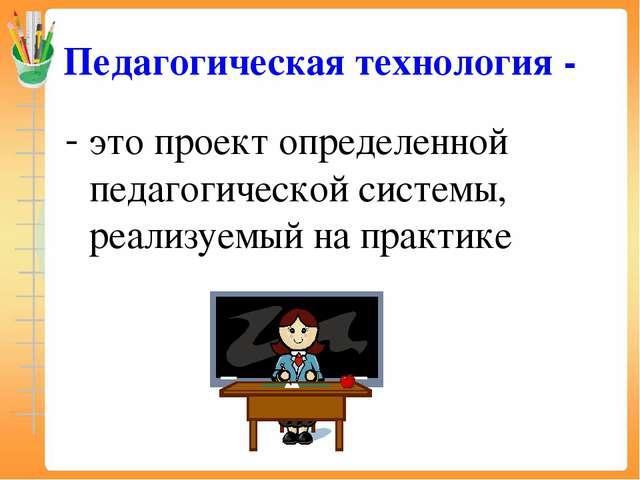 Педагогическая технология - это проект определенной педагогической системы, р...