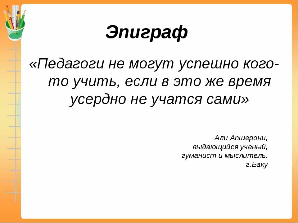 Эпиграф «Педагоги не могут успешно кого-то учить, если в это же время усердно...