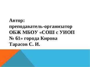 Автор: преподаватель-организатор ОБЖ МБОУ «СОШ с УИОП № 61» города Кирова Тар