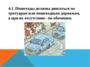 4.1. Пешеходы должны двигаться по тротуарам или пешеходным дорожкам, а при их