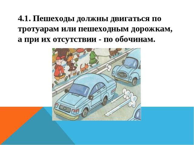4.1. Пешеходы должны двигаться по тротуарам или пешеходным дорожкам, а при их...