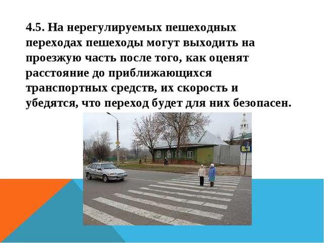 4.5. На нерегулируемых пешеходных переходах пешеходы могут выходить на проезж...