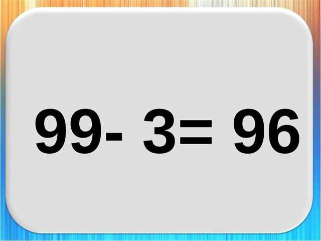 99- 3= 96