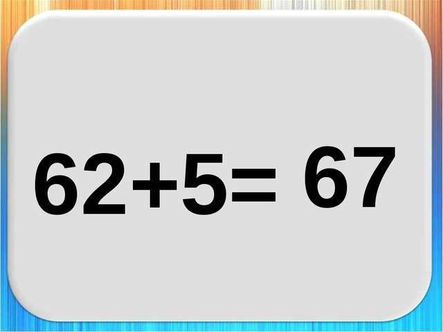 62+5= 67