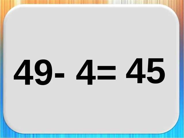 49- 4= 45