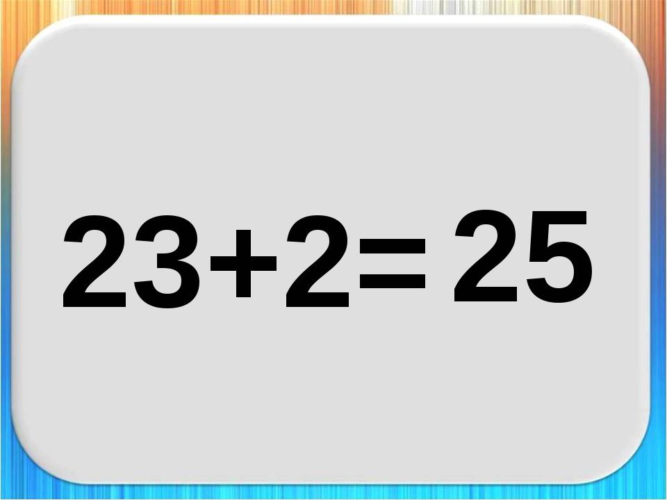 23+2= 25