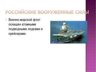 Военно-морской флот оснащен атомными подводными лодками и крейсерами.