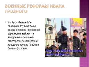 На Руси Иваном IV в середине XVI века было создано первое постоянное стрелец