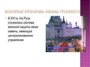 В XVI в. На Руси сложилась система военной защиты своих земель, имеющая центр