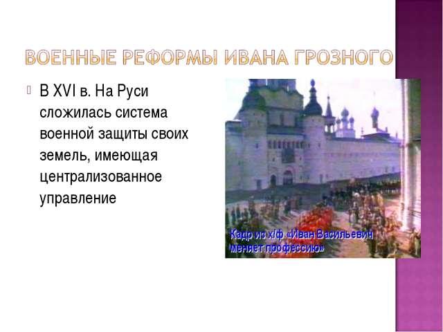 В XVI в. На Руси сложилась система военной защиты своих земель, имеющая центр...