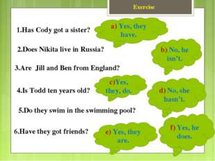 Exercise 1.Has Cody got a sister? 2.Does Nikita live in Russia? 3.Are Jill an