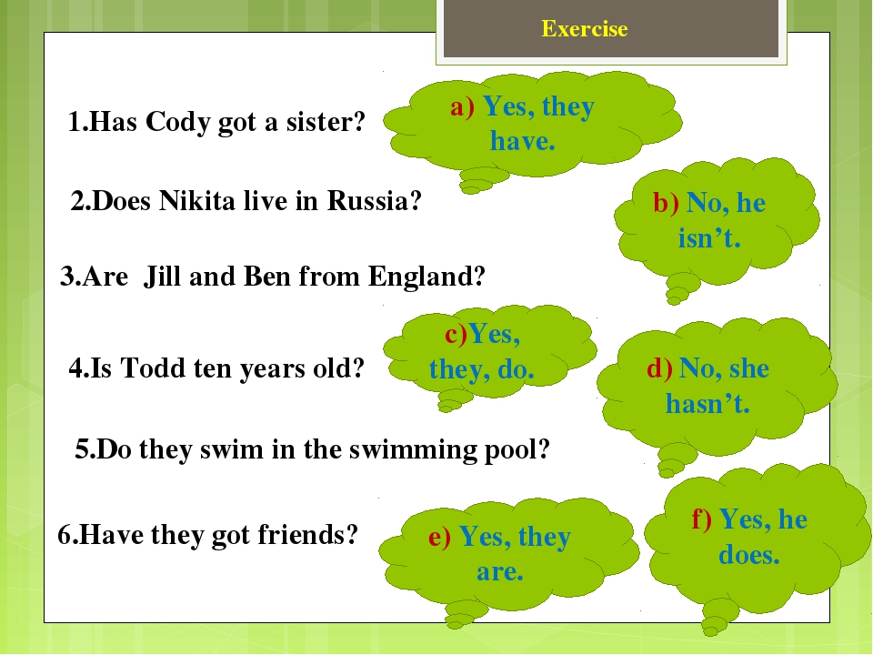 Exercise 1.Has Cody got a sister? 2.Does Nikita live in Russia? 3.Are Jill an...