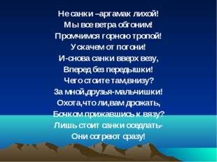Не санки –аргамак лихой! Мы все ветра обгоним! Промчимся горною тропой! Ускач