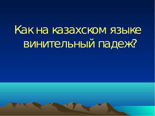 Как на казахском языке винительный падеж?