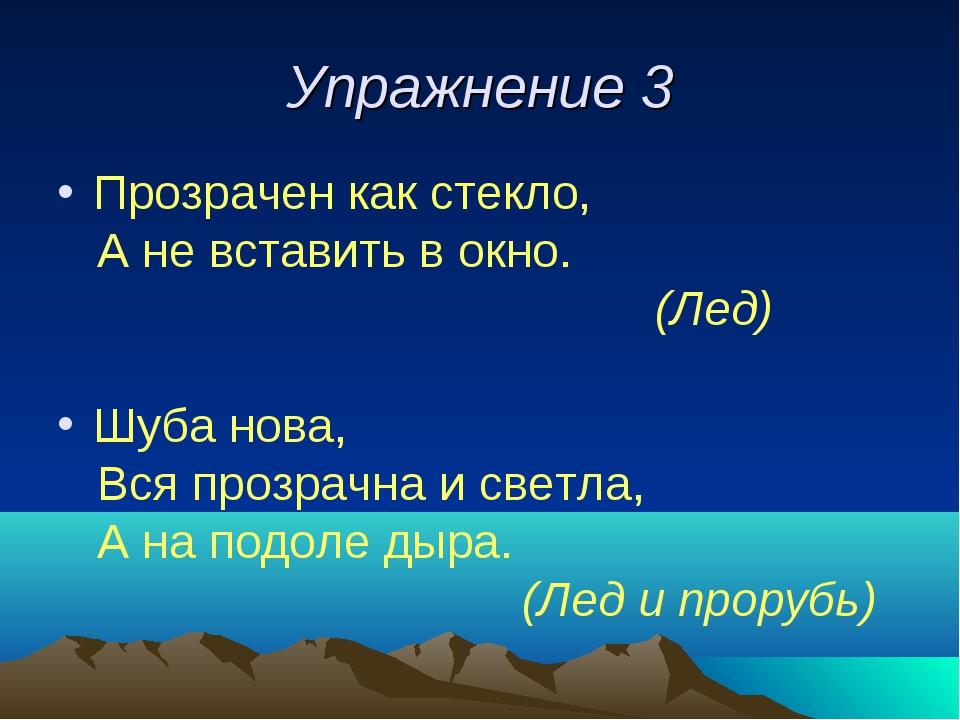 Упражнение 3 Прозрачен как стекло, А не вставить в окно. (Лед) Шуба нова, Вся...