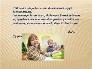 «Забота о здоровье – это важнейший труд воспитателя. От жизнерадостности, бод