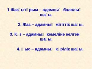 Жазғытұрым – адамның балалық шағы. 2. Жаз – адамның жігіттік шағы. 3. Күз – а