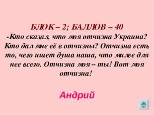БЛОК – 2; БАЛЛОВ – 40 -Кто сказал, что моя отчизна Украина? Кто дал мне её в