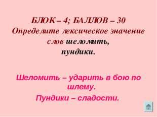 БЛОК – 4; БАЛЛОВ – 30 Определите лексическое значение слов шеломить, пундики