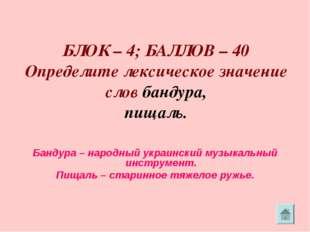 БЛОК – 4; БАЛЛОВ – 40 Определите лексическое значение слов бандура, пищаль.