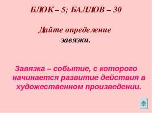 БЛОК – 5; БАЛЛОВ – 30 Дайте определение завязки. Завязка – событие, с которо