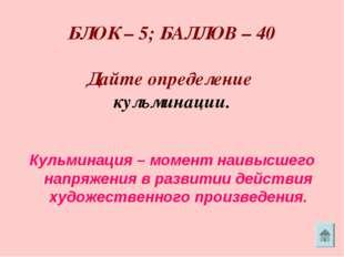 БЛОК – 5; БАЛЛОВ – 40 Дайте определение кульминации. Кульминация – момент на
