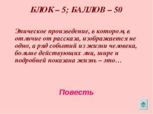 БЛОК – 5; БАЛЛОВ – 50 Эпическое произведение, в котором, в отличие от расска